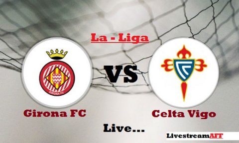 Nhận định Girona vs Celta de Vigo, 3h30 ngày 28/2: Vượt qua thảm bại