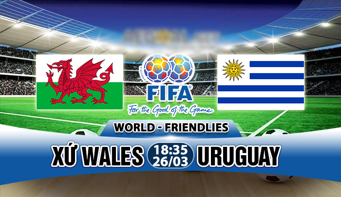 Nhận định Xứ Wales vs Uruguay, 18h35 ngày 26/03: Khác biệt về mục tiêu