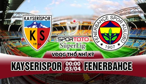 Nhận định Kayserispor vs Fenerbahce, 0h00 ngày 3/4: Điểm tựa sân nhà